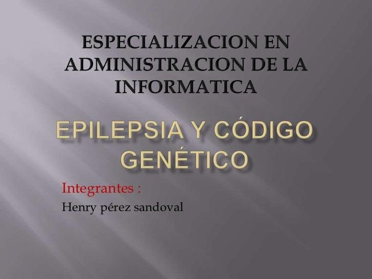 ESPECIALIZACION EN ADMINISTRACION DE LA INFORMATICA<br />Epilepsia y código genético <br />Integrantes :<br />Henry pérezs...