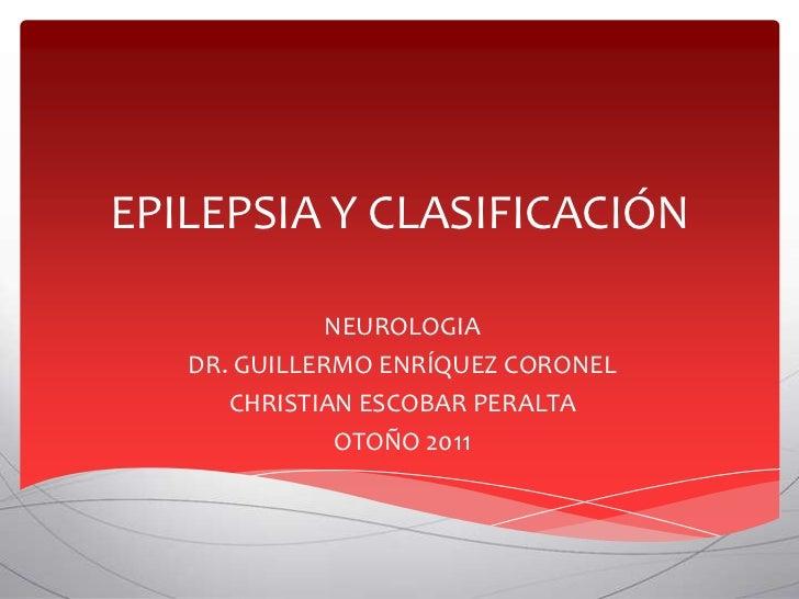 EPILEPSIA Y CLASIFICACIÓN              NEUROLOGIA   DR. GUILLERMO ENRÍQUEZ CORONEL      CHRISTIAN ESCOBAR PERALTA         ...
