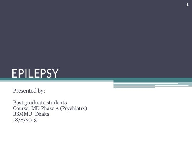 EPILEPSY Presented by: Post graduate students Course: MD Phase A (Psychiatry) BSMMU, Dhaka 18/8/2013 1