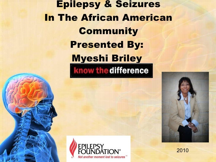 Epilepsy & Seizures In The African American Community Presented By:  Myeshi Briley  2010
