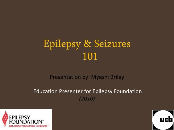 Epilepsy & Seizures101<br />Presentation by: Myeshi Briley <br /> Education Presenter for Epilepsy Foundation<br />(2010)<...