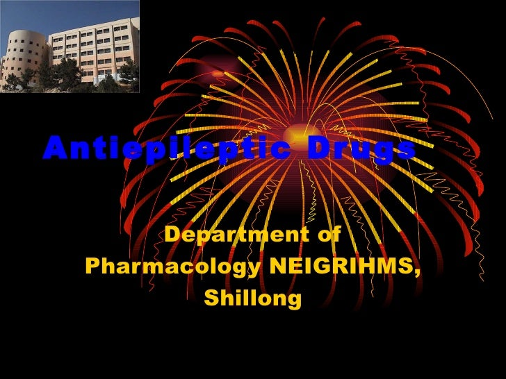 Antiepileptic Drugs Department of Pharmacology NEIGRIHMS, Shillong