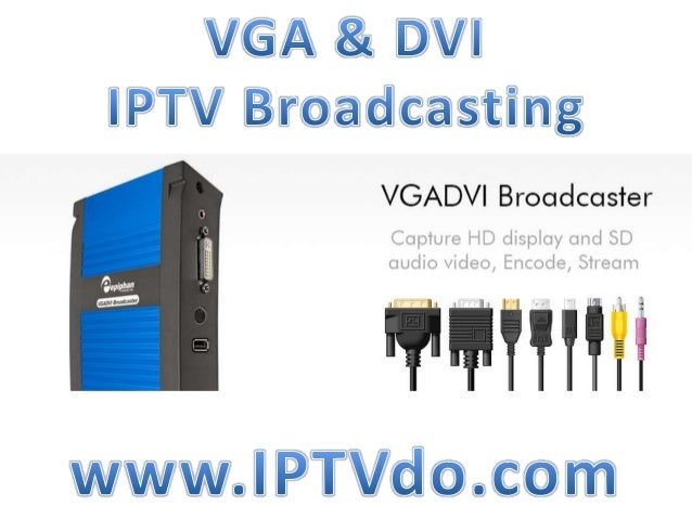 What is a IPTV Broadcasting? Epiphan Broadcasters encode VGA/DVI Video Streams over the Public Internet OR LAN. Effectivel...