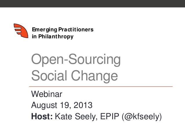 Emerging Practitioners in Philanthropy Open-Sourcing Social Change Webinar August 19, 2013 Host: Kate Seely, EPIP (@kfseel...