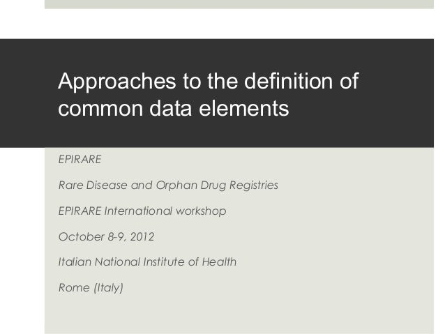 Approaches to the definition of common data elements EPIRARE Rare Disease and Orphan Drug Registries EPIRARE International...