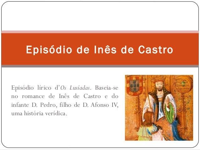 Episódio lírico d'Os Lusíadas. Baseia-se no romance de Inês de Castro e do infante D. Pedro, filho de D. Afonso IV, uma hi...