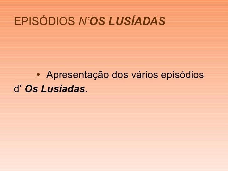EPISÓDIOS   N' OS LUSÍADAS <ul><li>   Apresentação dos vários episódios  </li></ul><ul><li>d'  Os Lusíadas . </li></ul>
