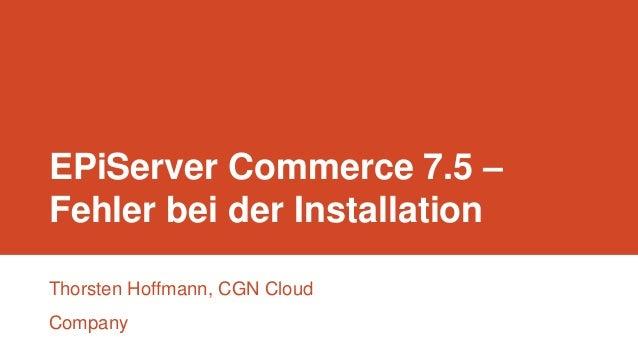 EPiServer Commerce 7.5 – Fehler bei der Installation Thorsten Hoffmann, CGN Cloud Company