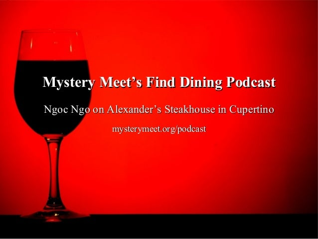 Mystery Meet's Find Dining PodcastNgoc Ngo on Alexander's Steakhouse in Cupertino             mysterymeet.org/podcast