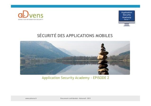 Document confidentiel - Advens® 2013www.advens.fr SÉCURITÉ DES APPLICATIONS MOBILES Application Security Academy - EPISODE...