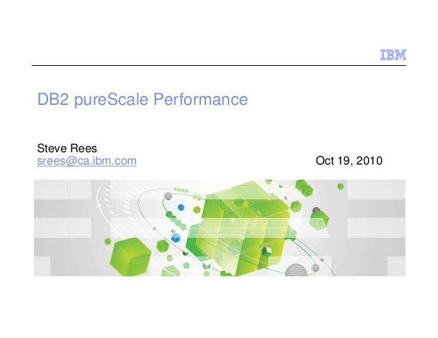 DB2 pureScale Performance Steve Rees srees@ca.ibm.com Oct 19, 2010