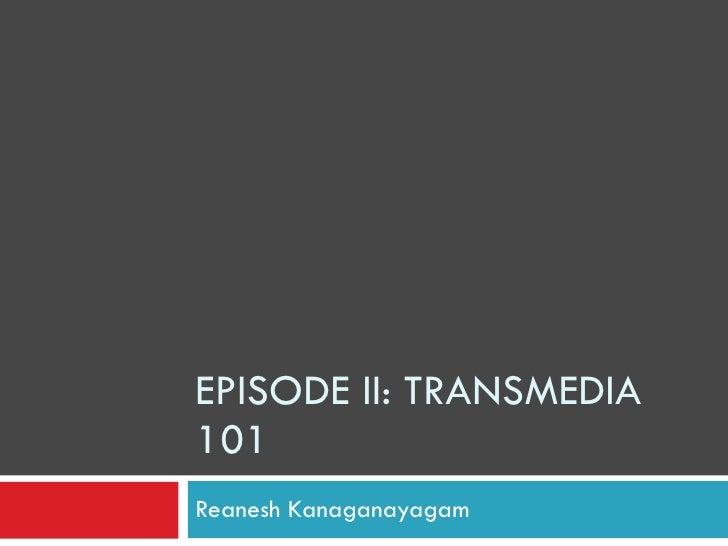 EPISODE II: TRANSMEDIA 101 Reanesh Kanaganayagam