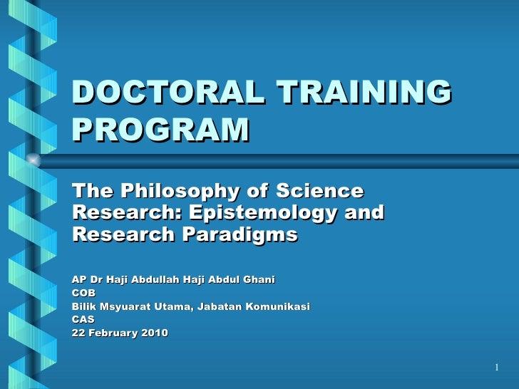 DOCTORAL TRAINING PROGRAM The Philosophy of Science Research: Epistemology and Research Paradigms AP Dr Haji Abdullah Haji...
