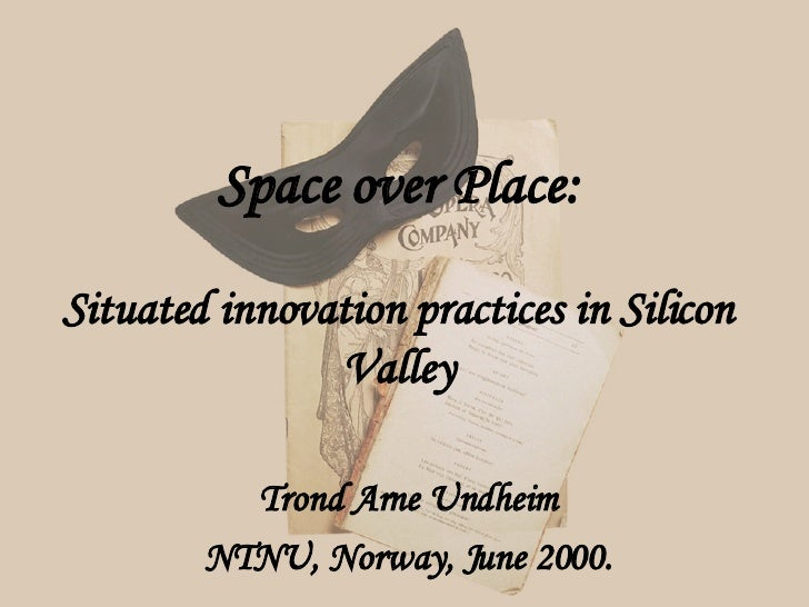 Space over Place: Situated innovation practices in Silicon Valley Trond Arne Undheim NTNU, Norway, June 2000.
