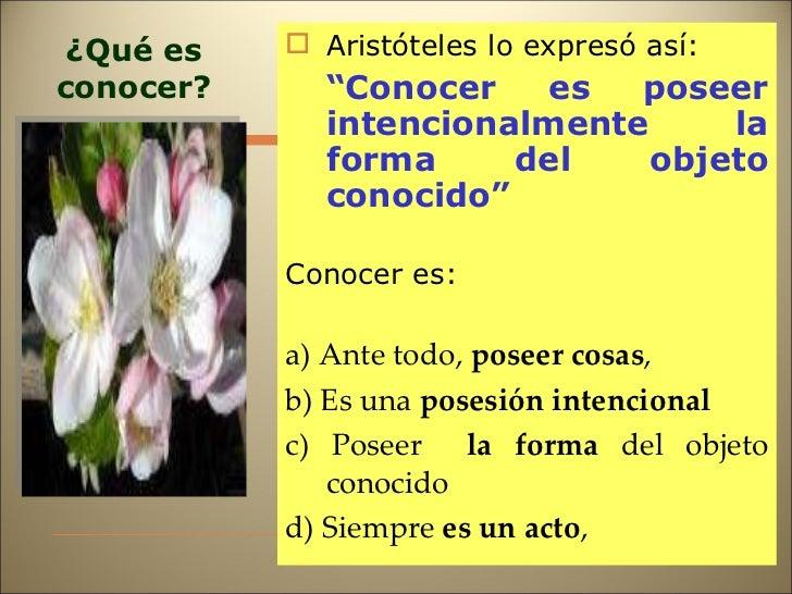 """¿Qué es conocer? <ul><li>Aristóteles lo expresó así: </li></ul><ul><li>"""" Conocer es poseer intencionalmente la forma del o..."""