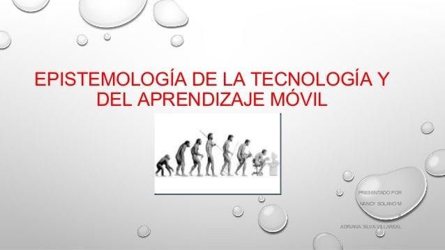 EPISTEMOLOGÍA DE LA TECNOLOGÍA Y DEL APRENDIZAJE MÓVIL PRESENTADO POR NANCY SOLANO M A ADRIANA SILVA VILLAREAL