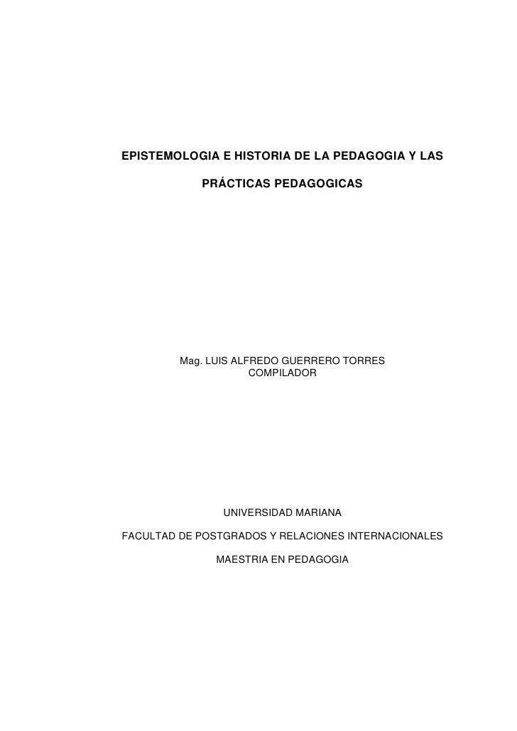 EPISTEMOLOGIA E HISTORIA DE LA PEDAGOGIA Y LAS            PRÁCTICAS PEDAGOGICAS         Mag. LUIS ALFREDO GUERRERO TORRES ...