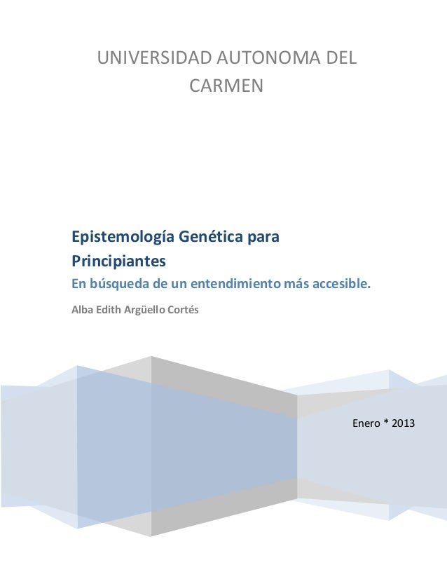 UNIVERSIDAD AUTONOMA DELCARMENEnero * 2013Epistemología Genética paraPrincipiantesEn búsqueda de un entendimiento más acce...
