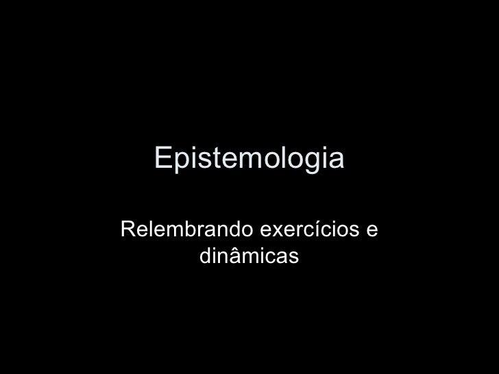 Epistemologia Relembrando exercícios e dinâmicas