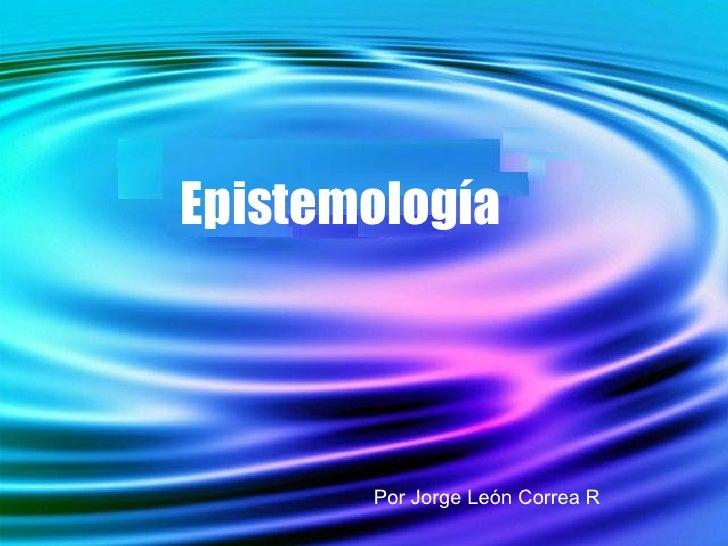 Epistemología Por Jorge León Correa R