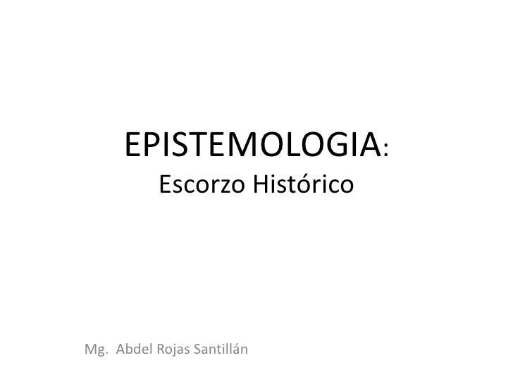 EPISTEMOLOGIA:       Escorzo Histórico<br />Mg.Abdel Rojas Santillán<br />