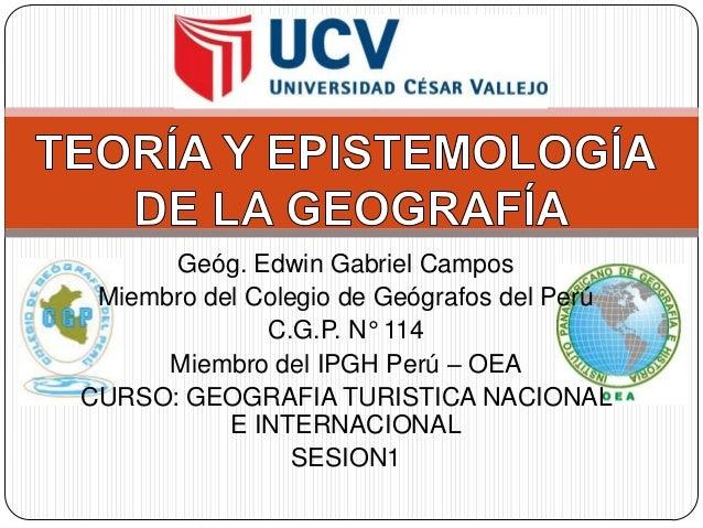 Geóg. Edwin Gabriel Campos Miembro del Colegio de Geógrafos del Perú C.G.P. N° 114 Miembro del IPGH Perú – OEA CURSO: GEOG...