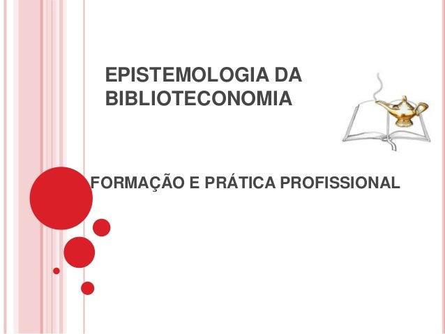 EPISTEMOLOGIA DA BIBLIOTECONOMIAFORMAÇÃO E PRÁTICA PROFISSIONAL