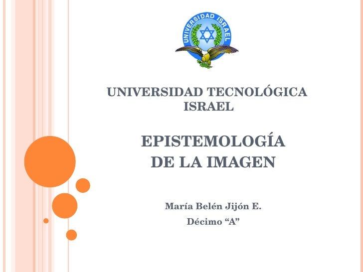 """EPISTEMOLOGÍA DE LA IMAGEN María Belén Jijón E. Décimo """"A"""" UNIVERSIDAD TECNOLÓGICA  ISRAEL"""