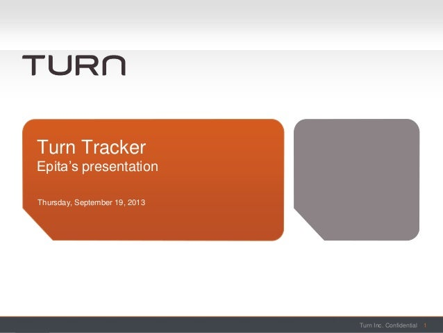 Turn Inc. ConfidentialTurn Inc. Confidential Thursday, September 19, 2013 Turn Tracker Epita's presentation 1
