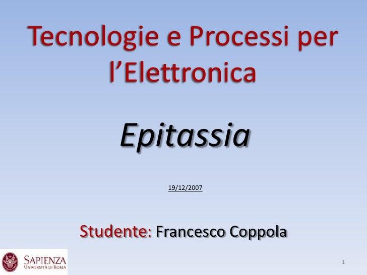 Tecnologie e Processi per       l'Elettronica           Epitassia                19/12/2007         Studente: Francesco Co...
