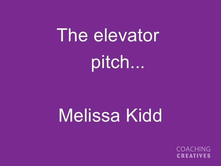<ul><li>The elevator  </li></ul><ul><li>pitch... </li></ul><ul><li>Melissa Kidd </li></ul>