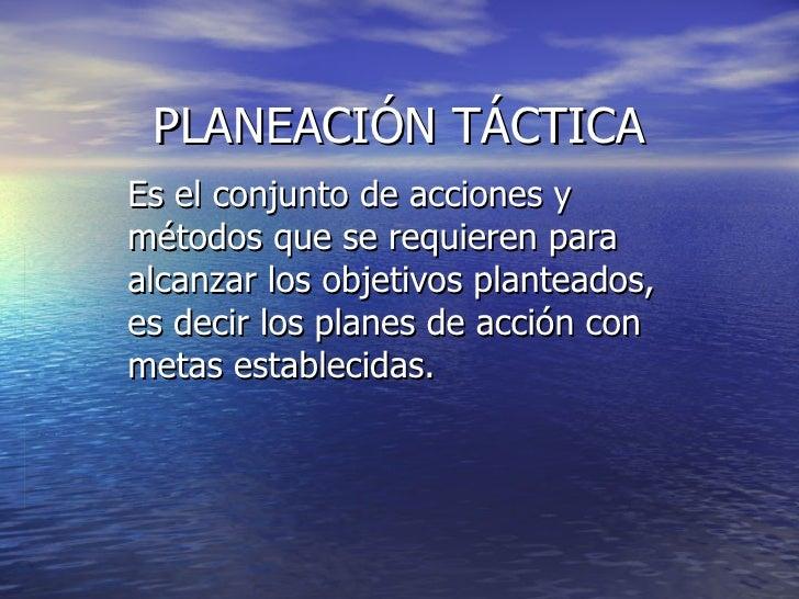 PLANEACIÓN TÁCTICA Es el conjunto de acciones y métodos que se requieren para alcanzar los objetivos planteados, es decir ...