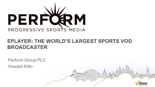EPLAYER: THE WORLD'S LARGEST SPORTS VOD BROADCASTER Perform Group PLC Howard Kitto
