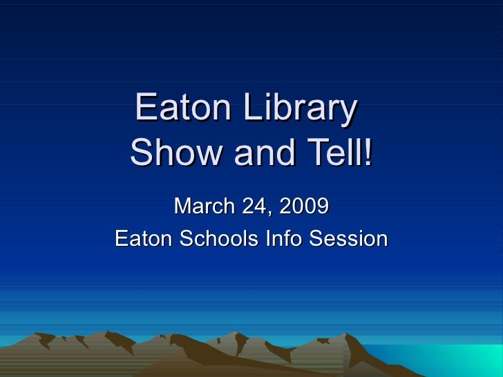Eaton Library  Show and Tell! March 24, 2009 Eaton Schools Info Session