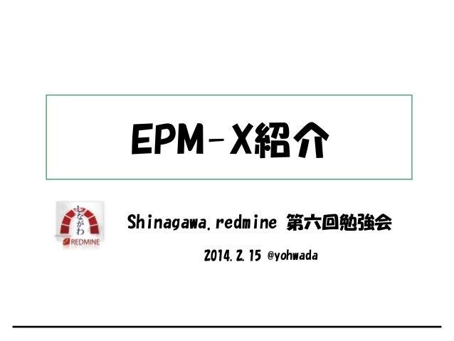 EPM-X紹介 Shinagawa.redmine 第六回勉強会 2014.2.15 @yohwada