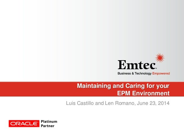 Maintaining and Caring for your EPM Environment Luis Castillo and Len Romano, June 23, 2014