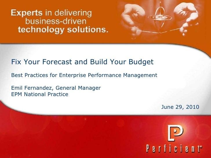 Fix Your Forecast and Build Your Budget Best Practices for Enterprise Performance Management Emil Fernandez, General Manag...