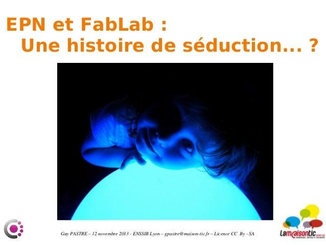 EPN et FabLab: Une histoire de séduction...?  GuyPASTRE–12novembre2013ENSSIBLyon–gpastre@maisontic.fr–Lic...