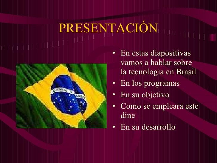 PRESENTACIÓN <ul><li>En estas diapositivas vamos a hablar sobre la tecnología en Brasil </li></ul><ul><li>En los programas...