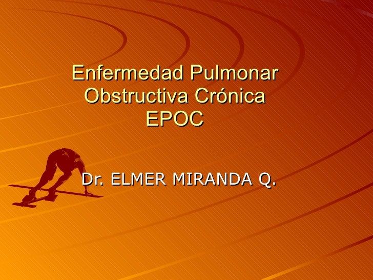 Enfermedad Pulmonar Obstructiva Crónica EPOC Dr. ELMER MIRANDA Q.