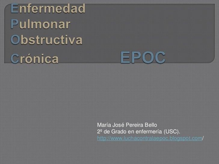 María José Pereira Bello2º de Grado en enfermería (USC).http://www.luchacontralaepoc.blogspot.com/
