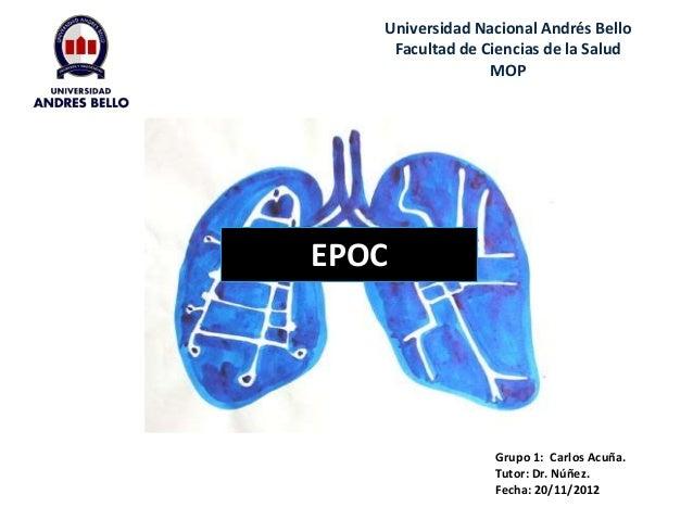 EPOC Universidad Nacional Andrés Bello Facultad de Ciencias de la Salud MOP Grupo 1: Carlos Acuña. Tutor: Dr. Núñez. Fecha...