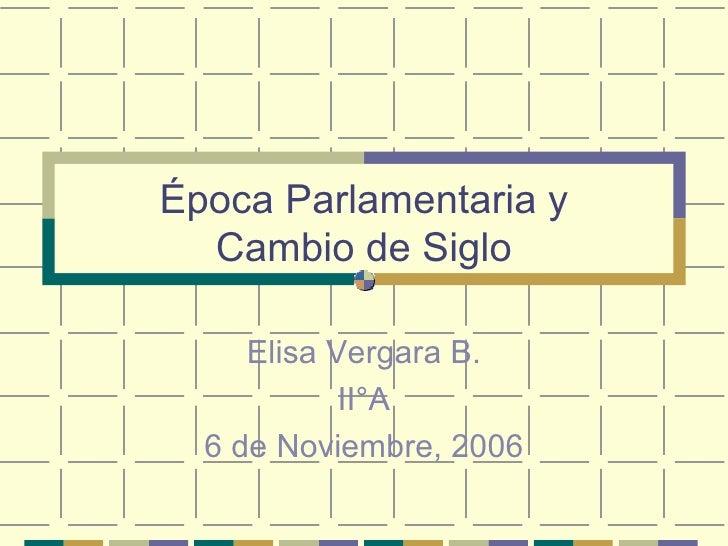 Época Parlamentaria y Cambio de Siglo Elisa Vergara B. II°A 6 de Noviembre, 2006
