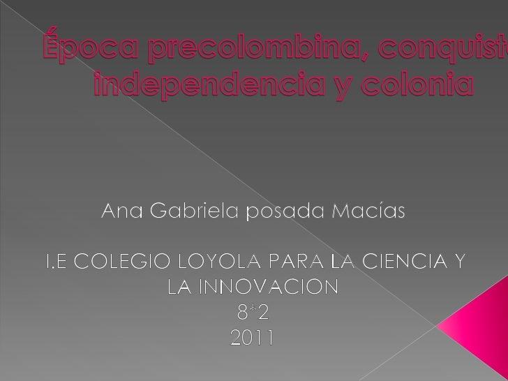 Época precolombina, conquista independencia y colonia<br />Ana Gabriela posada Macías<br />I.E COLEGIO LOYOLA PARA LA CIEN...
