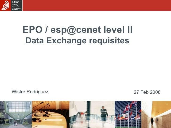 Wistre Rodriguez EPO / esp@cenet level II   Data Exchange requisites   27 Feb 2008