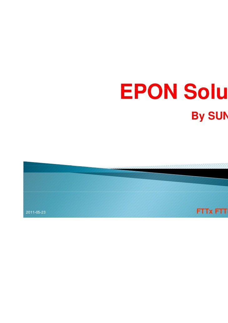EPON Solutions                   By SUN Telecom2011-05-23         FTTx FTTH Solutions   1