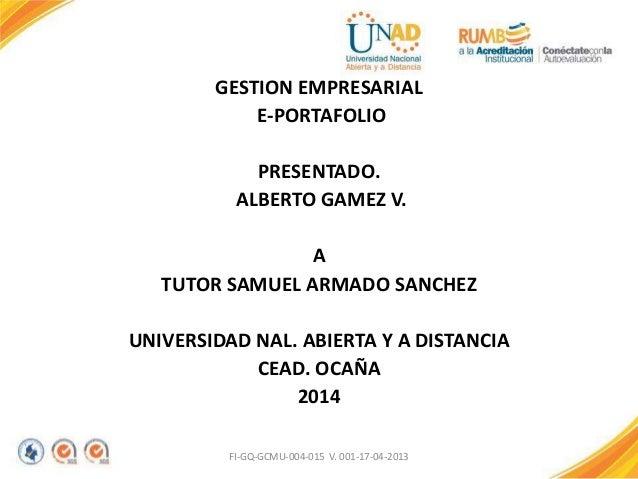 GESTION EMPRESARIAL E-PORTAFOLIO PRESENTADO. ALBERTO GAMEZ V. A TUTOR SAMUEL ARMADO SANCHEZ UNIVERSIDAD NAL. ABIERTA Y A D...