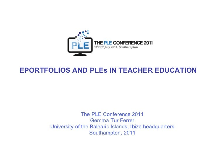 EPORTFOLIOS AND PLEs IN TEACHER EDUCATION The PLE Conference 2011 Gemma Tur Ferrer University of the Balearic Islands, Ibi...