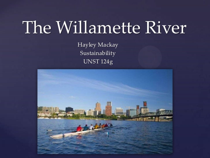 The Willamette River      Hayley Mackay       Sustainability        UNST 124g  {