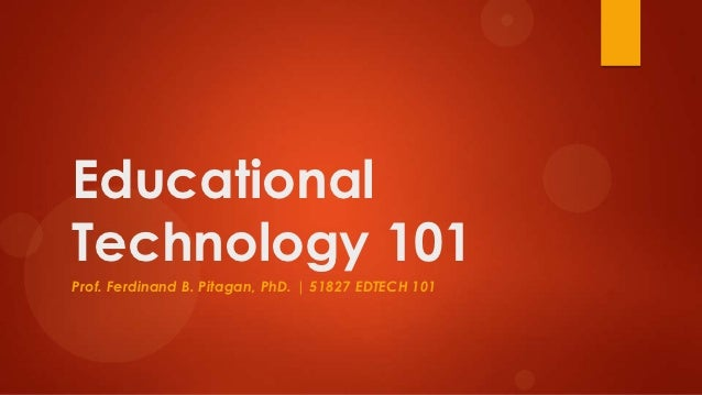 EducationalTechnology 101Prof. Ferdinand B. Pitagan, PhD. | 51827 EDTECH 101
